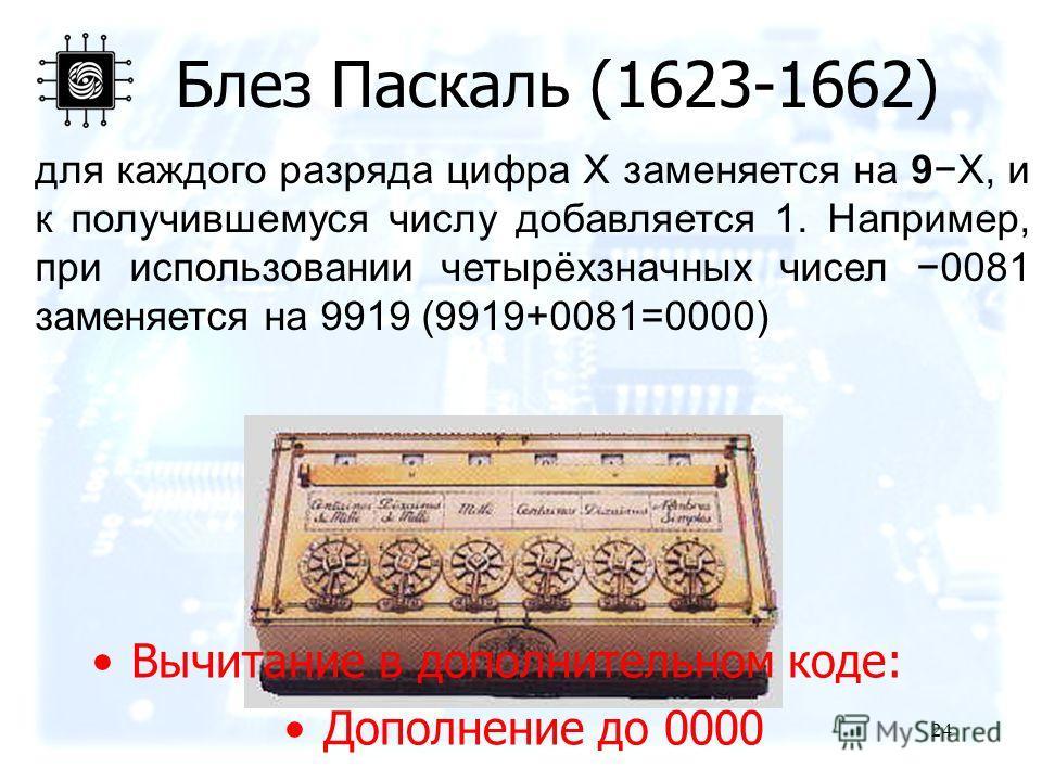 для каждого разряда цифра X заменяется на 9X, и к получившемуся числу добавляется 1. Например, при использовании четырёхзначных чисел 0081 заменяется на 9919 (9919+0081=0000) 24 Блез Паскаль (1623-1662) Вычитание в дополнительном коде: Дополнение до