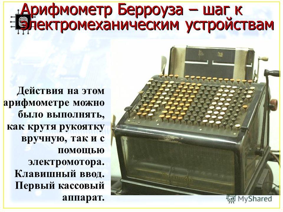 Арифмометр Берроуза – шаг к электромеханическим устройствам Действия на этом арифмометре можно было выполнять, как крутя рукоятку вручную, так и с помощью электромотора. Клавишный ввод. Первый кассовый аппарат.