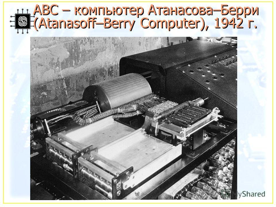 ABC – компьютер Атанасова–Берри (Atanasoff–Berry Computer), 1942 г.