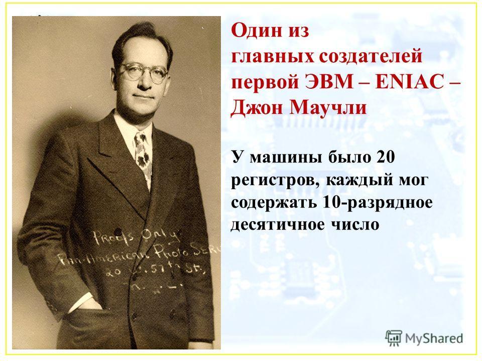 Один из главных создателей первой ЭВМ – ENIAC – Джон Маучли У машины было 20 регистров, каждый мог содержать 10-разрядное десятичное число