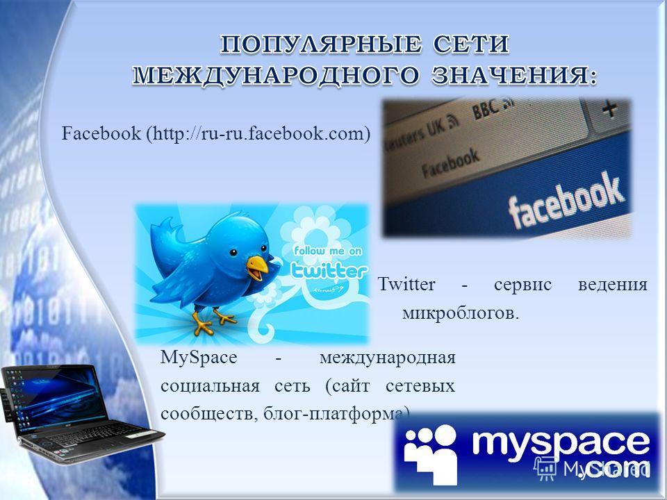 Facebook (http://ru-ru.facebook.com) Twitter - сервис ведения микроблогов. MySpace - международная социальная сеть (сайт сетевых сообществ, блог-платформа)