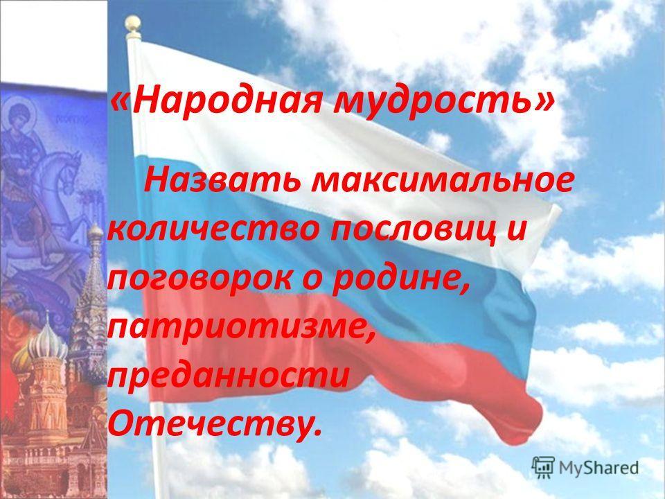 «Народная мудрость» Назвать максимальное количество пословиц и поговорок о родине, патриотизме, преданности Отечеству.
