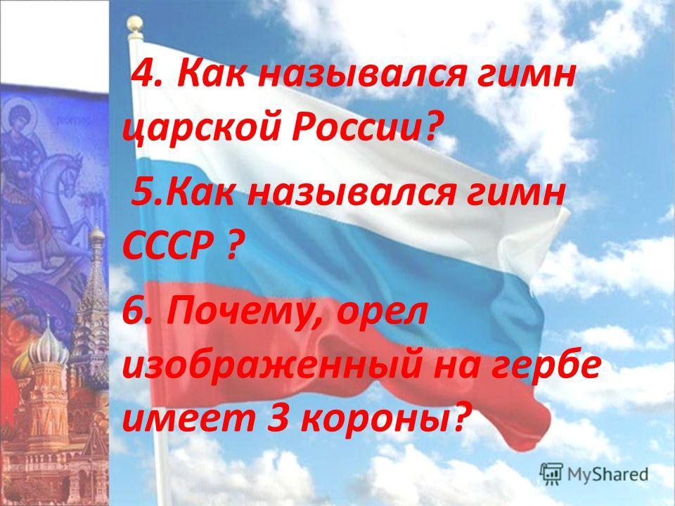 4. Как назывался гимн царской России? 5.Как назывался гимн СССР ? 6. Почему, орел изображенный на гербе имеет 3 короны?