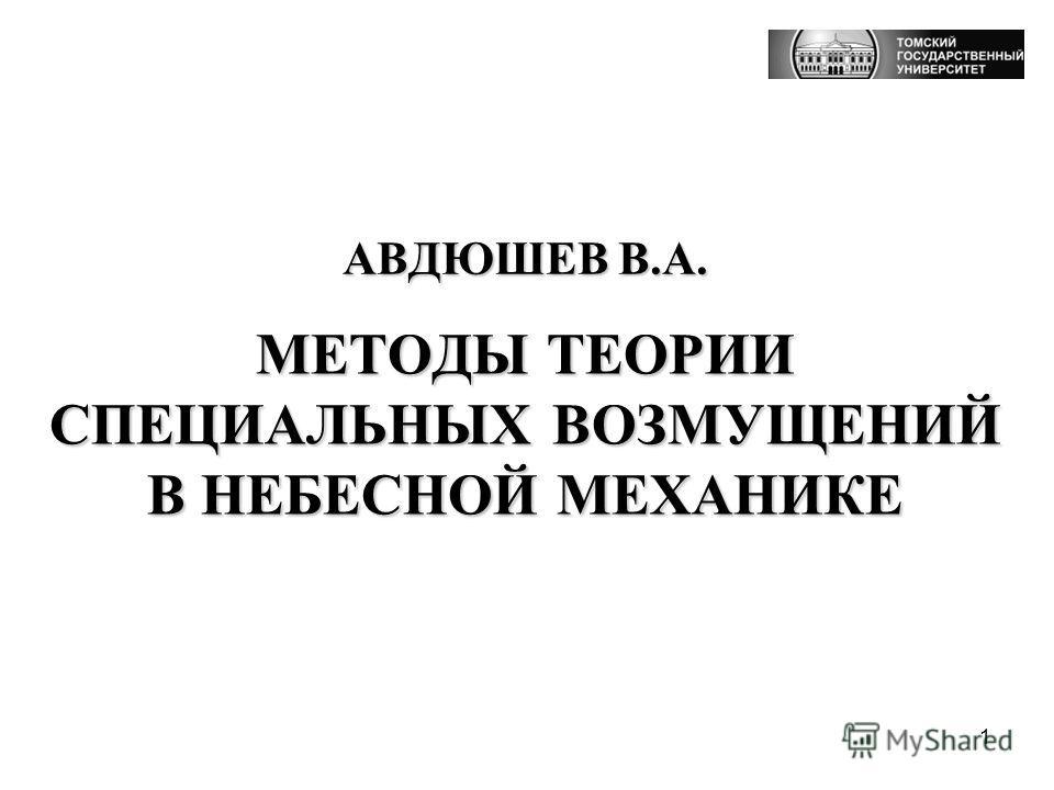 1 АВДЮШЕВ В.А. МЕТОДЫ ТЕОРИИ СПЕЦИАЛЬНЫХ ВОЗМУЩЕНИЙ В НЕБЕСНОЙ МЕХАНИКЕ
