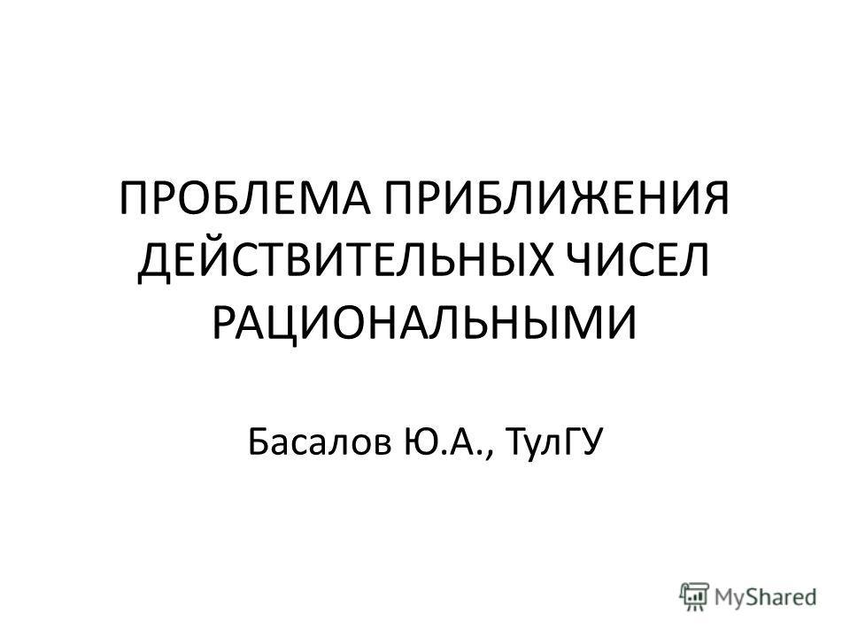 ПРОБЛЕМА ПРИБЛИЖЕНИЯ ДЕЙСТВИТЕЛЬНЫХ ЧИСЕЛ РАЦИОНАЛЬНЫМИ Басалов Ю.А., ТулГУ