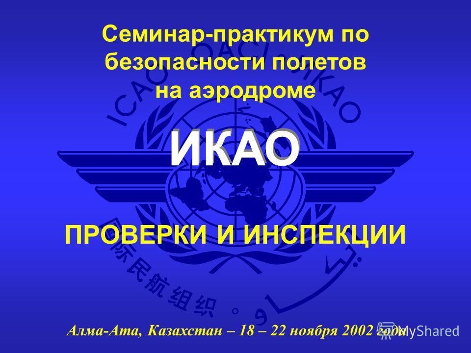 ИКАО Семинар-практикум по безопасности полетов на аэродроме Алма-Ата, Казахстан – 18 – 22 ноября 2002 года ПРОВЕРКИ И ИНСПЕКЦИИ