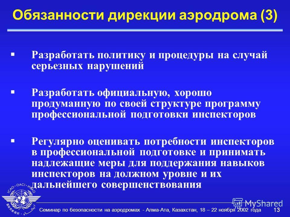 Семинар по безопасности на аэродромах - Алма-Ата, Казахстан, 18 – 22 ноября 2002 года 13 Обязанности дирекции аэродрома (3) Разработать политику и процедуры на случай серьезных нарушений Разработать официальную, хорошо продуманную по своей структуре