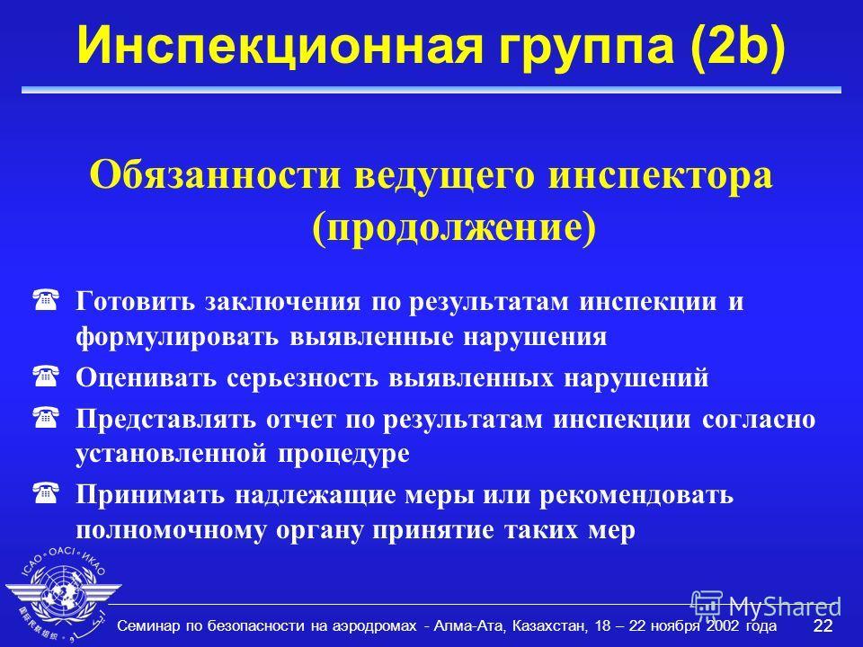 Семинар по безопасности на аэродромах - Алма-Ата, Казахстан, 18 – 22 ноября 2002 года 22 Инспекционная группа (2b) Обязанности ведущего инспектора (продолжение) (Готовить заключения по результатам инспекции и формулировать выявленные нарушения (Оцени