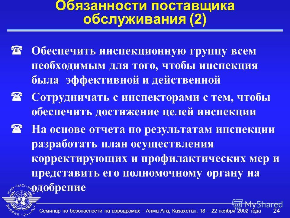 Семинар по безопасности на аэродромах - Алма-Ата, Казахстан, 18 – 22 ноября 2002 года 24 Обязанности поставщика обслуживания (2) Обеспечить инспекционную группу всем необходимым для того, чтобы инспекция была эффективной и действенной ( Сотрудничать