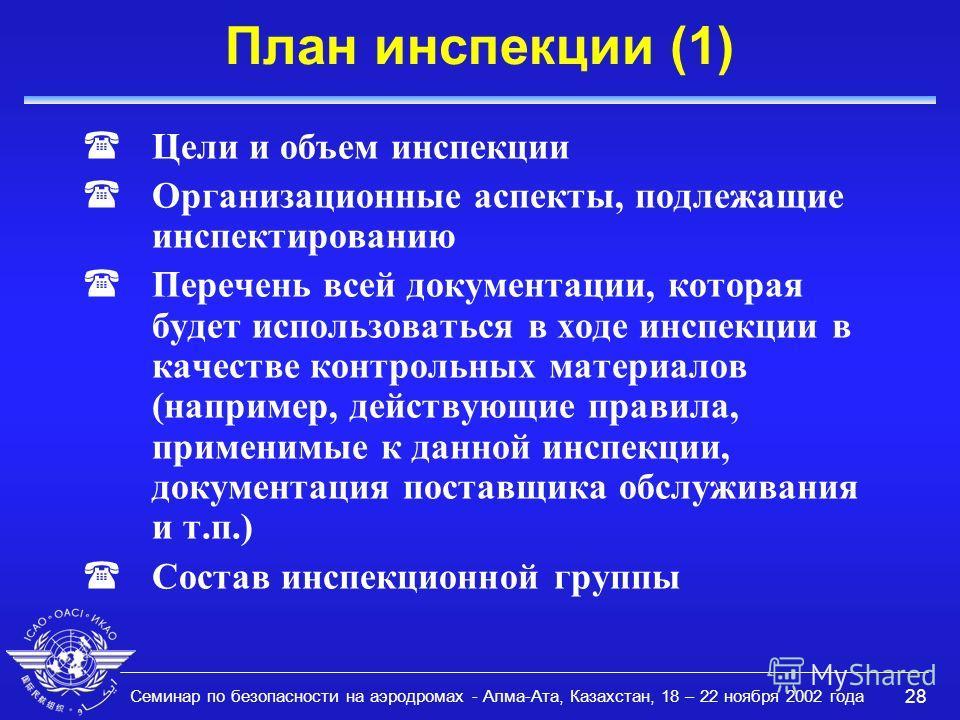 Семинар по безопасности на аэродромах - Алма-Ата, Казахстан, 18 – 22 ноября 2002 года 28 План инспекции (1) (Цели и объем инспекции (Организационные аспекты, подлежащие инспектированию (Перечень всей документации, которая будет использоваться в ходе
