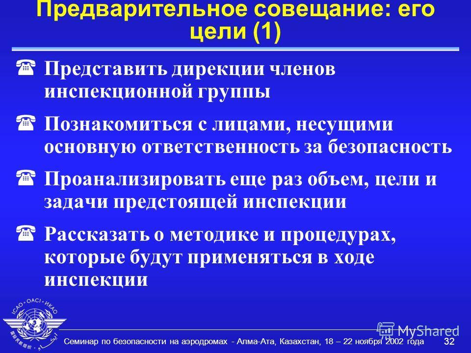 Семинар по безопасности на аэродромах - Алма-Ата, Казахстан, 18 – 22 ноября 2002 года 32 Предварительное совещание: его цели (1) (Представить дирекции членов инспекционной группы (Познакомиться с лицами, несущими основную ответственность за безопасно