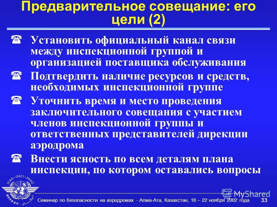 Семинар по безопасности на аэродромах - Алма-Ата, Казахстан, 18 – 22 ноября 2002 года 33 Предварительное совещание: его цели (2) (Установить официальный канал связи между инспекционной группой и организацией поставщика обслуживания (Подтвердить налич