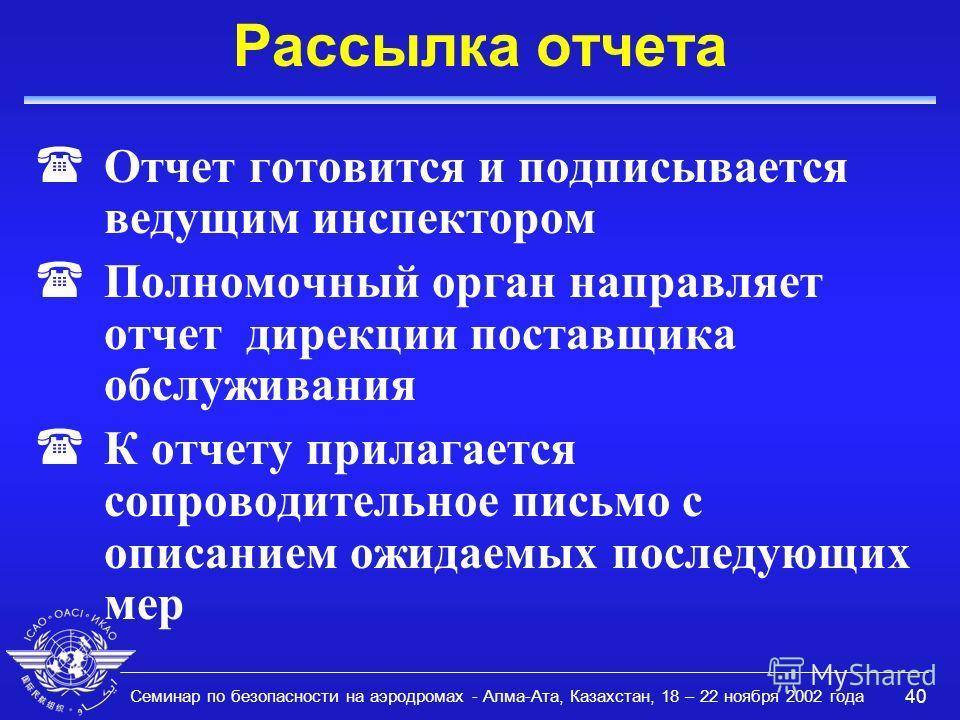 Семинар по безопасности на аэродромах - Алма-Ата, Казахстан, 18 – 22 ноября 2002 года 40 Рассылка отчета (Отчет готовится и подписывается ведущим инспектором (Полномочный орган направляет отчет дирекции поставщика обслуживания (К отчету прилагается с