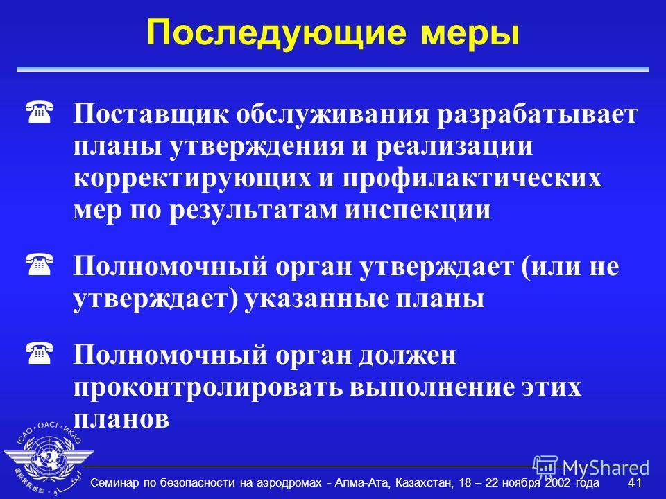 Семинар по безопасности на аэродромах - Алма-Ата, Казахстан, 18 – 22 ноября 2002 года 41 Последующие меры (Поставщик обслуживания разрабатывает планы утверждения и реализации корректирующих и профилактических мер по результатам инспекции (Полномочный