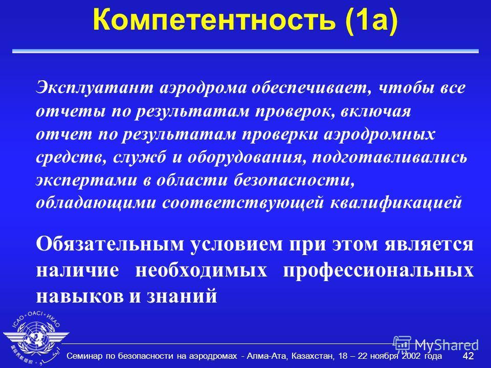 Семинар по безопасности на аэродромах - Алма-Ата, Казахстан, 18 – 22 ноября 2002 года 42 Компетентность (1a) Эксплуатант аэродрома обеспечивает, чтобы все отчеты по результатам проверок, включая отчет по результатам проверки аэродромных средств, служ