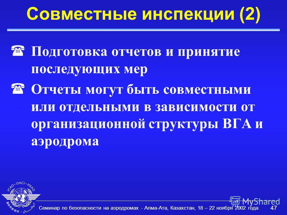 Семинар по безопасности на аэродромах - Алма-Ата, Казахстан, 18 – 22 ноября 2002 года 47 Совместные инспекции (2) (Подготовка отчетов и принятие последующих мер (Отчеты могут быть совместными или отдельными в зависимости от организационной структуры
