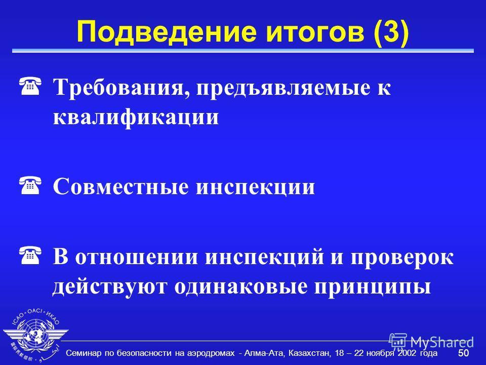 Семинар по безопасности на аэродромах - Алма-Ата, Казахстан, 18 – 22 ноября 2002 года 50 Подведение итогов (3) (Требования, предъявляемые к квалификации (Совместные инспекции (В отношении инспекций и проверок действуют одинаковые принципы