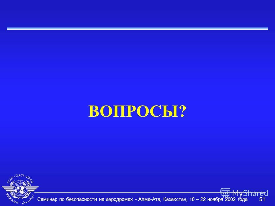 Семинар по безопасности на аэродромах - Алма-Ата, Казахстан, 18 – 22 ноября 2002 года 51 ВОПРОСЫ?