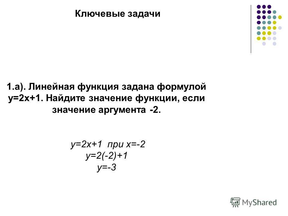 Ключевые задачи 1.а). Линейная функция задана формулой у=2х+1. Найдите значение функции, если значение аргумента -2. y=2x+1 при x=-2 y=2(-2)+1 y=-3