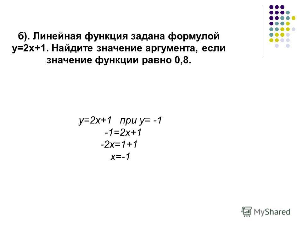 б). Линейная функция задана формулой у=2х+1. Найдите значение аргумента, если значение функции равно 0,8. y=2x+1 при y= -1 -1=2x+1 -2х=1+1 х=-1