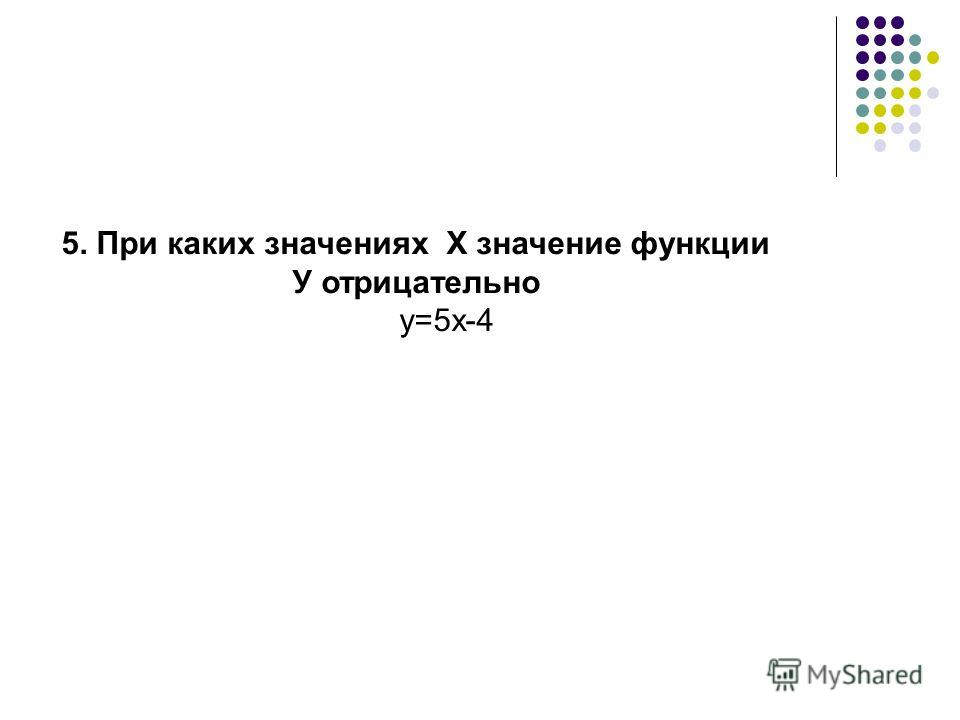5. При каких значениях Х значение функции У отрицательно у=5х-4