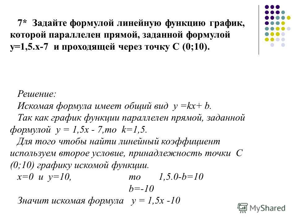 7* Задайте формулой линейную функцию график, которой параллелен прямой, заданной формулой у=1,5.х-7 и проходящей через точку С (0;10). Решение: Искомая формула имеет общий вид у =kх+ b. Так как график функции параллелен прямой, заданной формулой у =