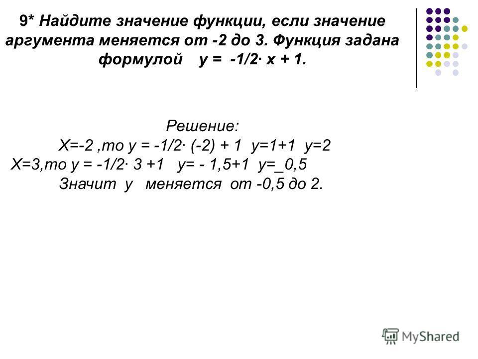 9* Найдите значение функции, если значение аргумента меняется от -2 до 3. Функция задана формулой у = -1/2 х + 1. Решение: Х=-2,то у = -1/2 (-2) + 1 у=1+1 у=2 Х=3,то у = -1/2 3 +1 у= - 1,5+1 у=_0,5 Значит у меняется от -0,5 до 2.