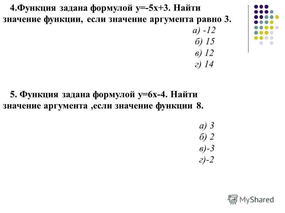 4.Функция задана формулой у=-5х+3. Найти значение функции, если значение аргумента равно 3. а) -12 б) 15 в) 12 г) 14 5. Функция задана формулой у=6х-4. Найти значение аргумента,если значение функции 8. а) 3 б) 2 в)-3 г)-2