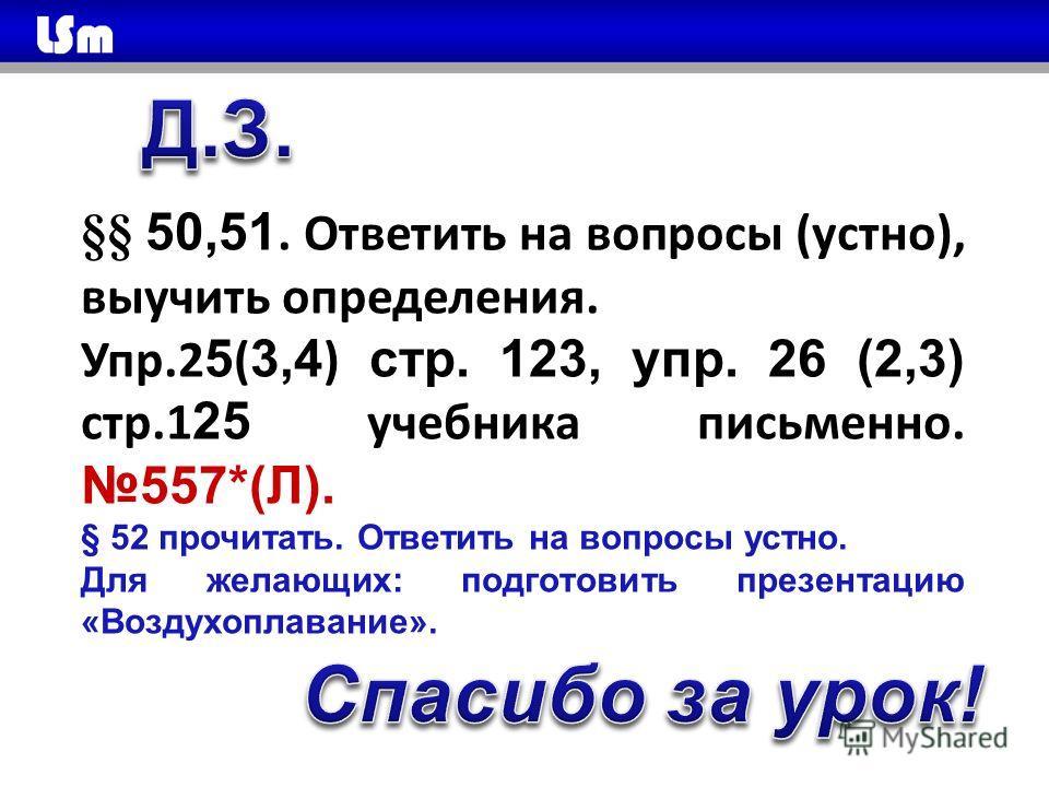 §§ 50,51. Ответить на вопросы (устно), выучить определения. Упр.2 5 ( 3,4 ) стр. 123, упр. 26 (2,3) стр.1 25 учебника письменно. 557*(Л). § 52 прочитать. Ответить на вопросы устно. Для желающих: подготовить презентацию «Воздухоплавание».