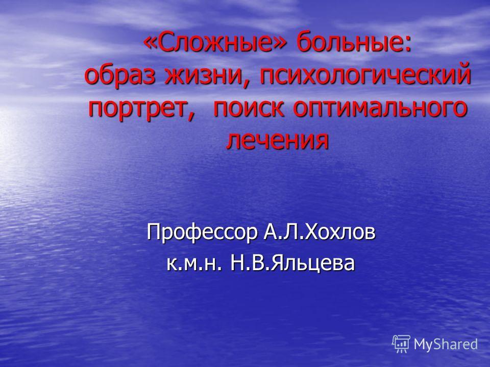 «Сложные» больные: образ жизни, психологический портрет, поиск оптимального лечения Профессор А.Л.Хохлов к.м.н. Н.В.Яльцева