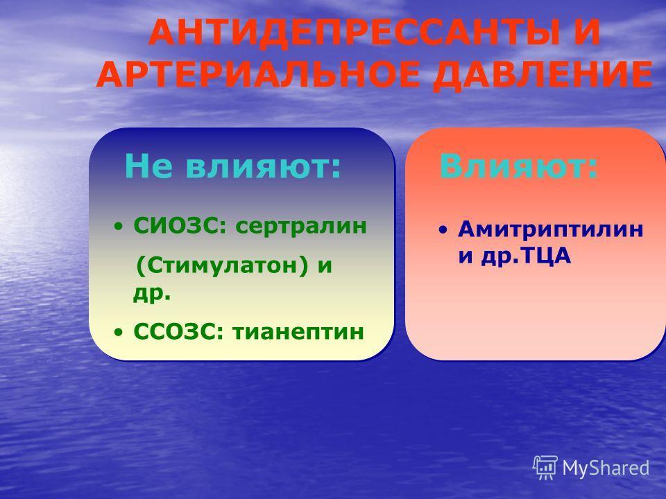 Не влияют: Амитриптилин и др.ТЦА Влияют: СИОЗС: сертралин (Стимулатон) и др. ССОЗС: тианептин АНТИДЕПРЕССАНТЫ И АРТЕРИАЛЬНОЕ ДАВЛЕНИЕ