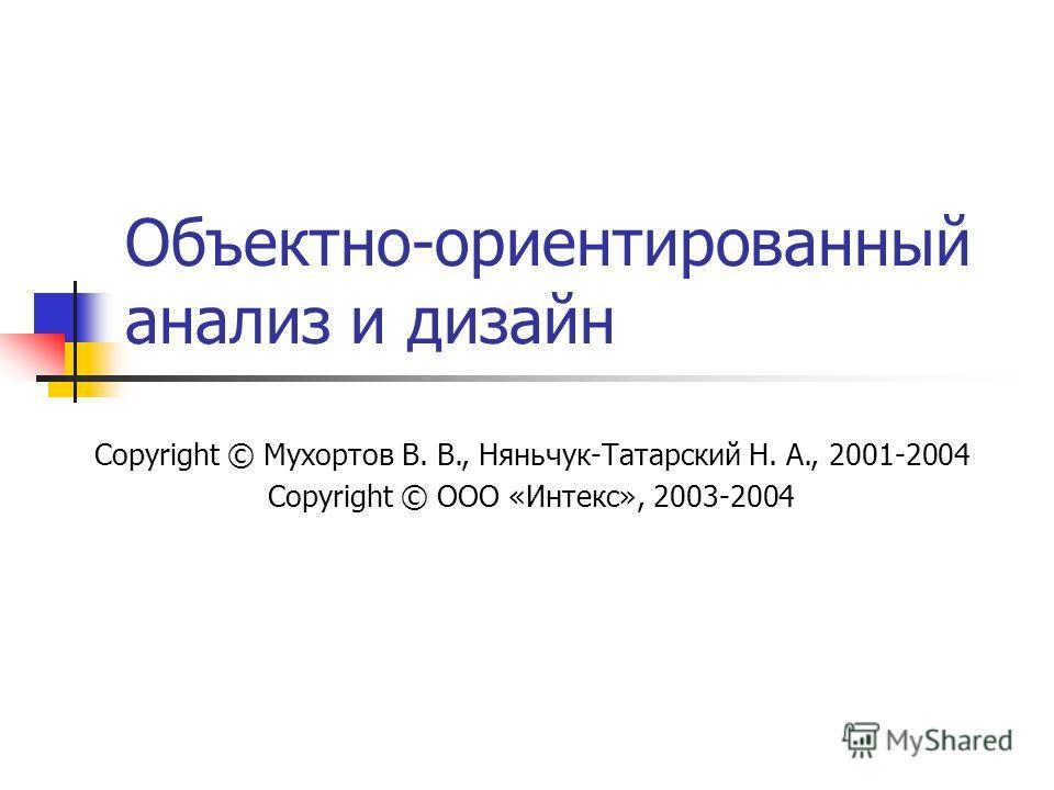 Объектно-ориентированный анализ и дизайн Copyright © Мухортов В. В., Няньчук-Татарский Н. А., 2001-2004 Copyright © ООО «Интекс», 2003-2004