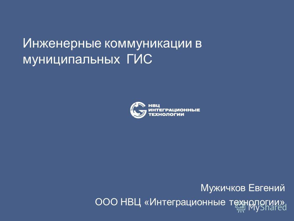 Инженерные коммуникации в муниципальных ГИС Мужичков Евгений ООО НВЦ «Интеграционные технологии»