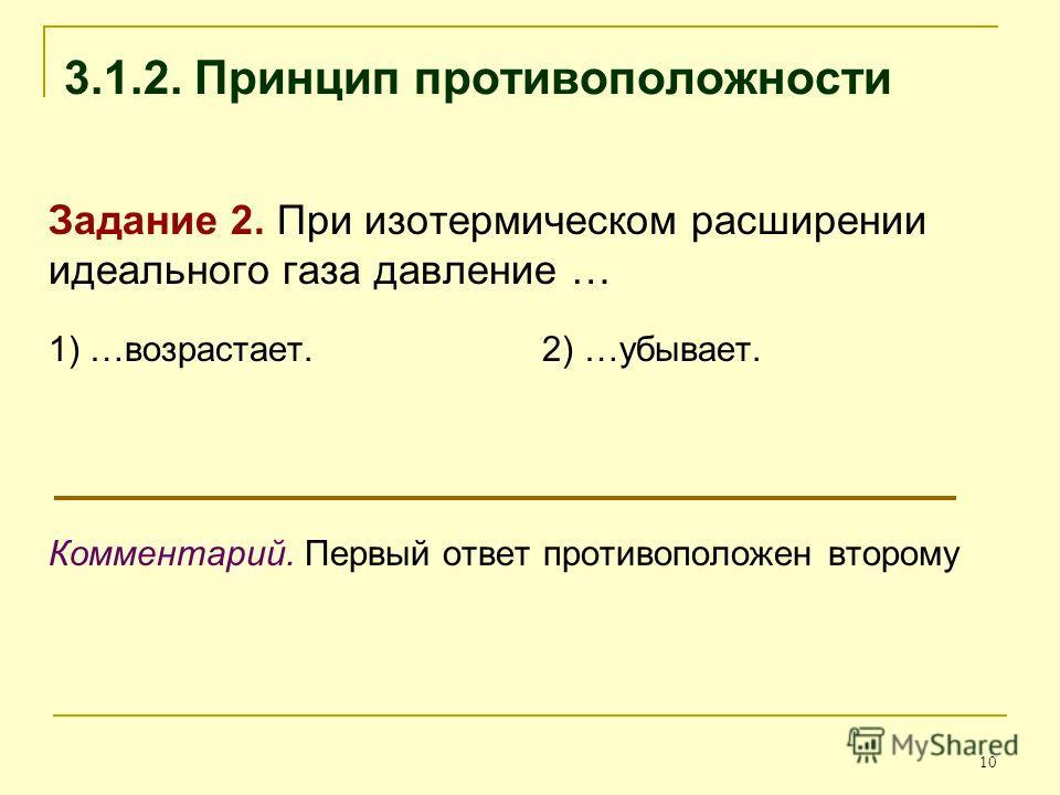 10 3.1.2. Принцип противоположности Задание 2. При изотермическом расширении идеального газа давление … 1) …возрастает. 2) …убывает. Комментарий. Первый ответ противоположен второму