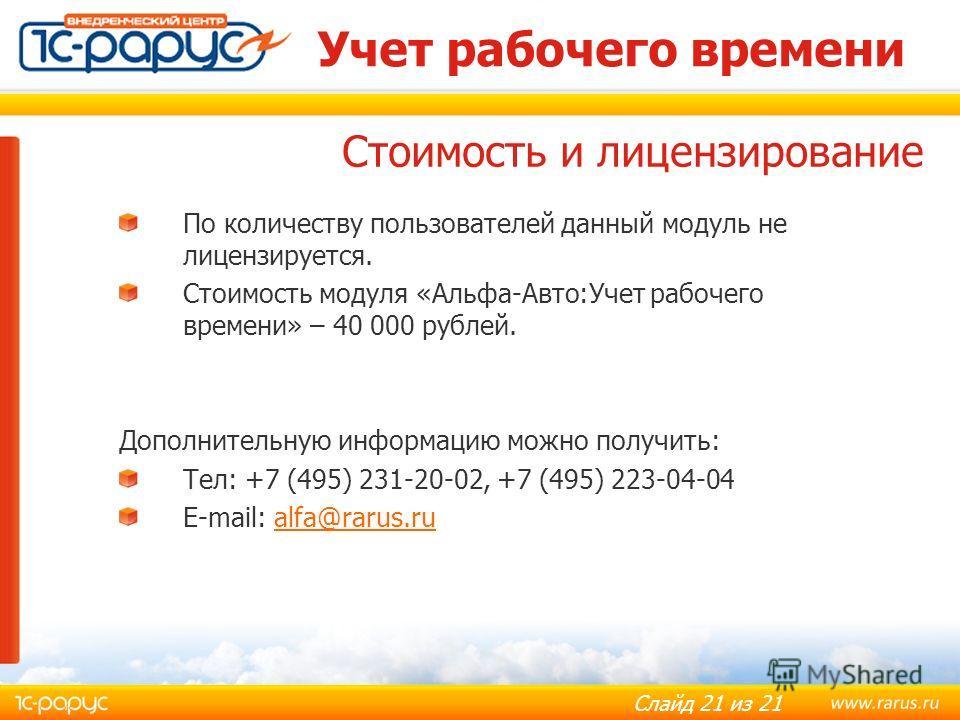 Слайд 21 из 21 Учет рабочего времени По количеству пользователей данный модуль не лицензируется. Стоимость модуля «Альфа-Авто:Учет рабочего времени» – 40 000 рублей. Дополнительную информацию можно получить: Тел: +7 (495) 231-20-02, +7 (495) 223-04-0