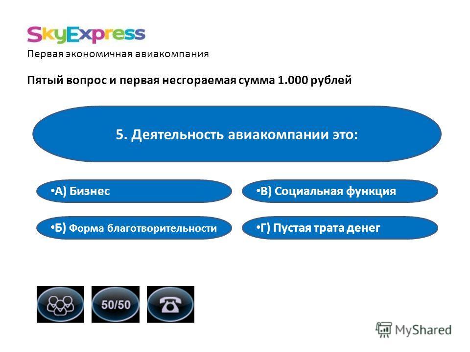 Первая экономичная авиакомпания Пятый вопрос и первая несгораемая сумма 1.000 рублей 5. Деятельность авиакомпании это: В) Социальная функция А) Бизнес Б) Форма благотворительности Г) Пустая трата денег