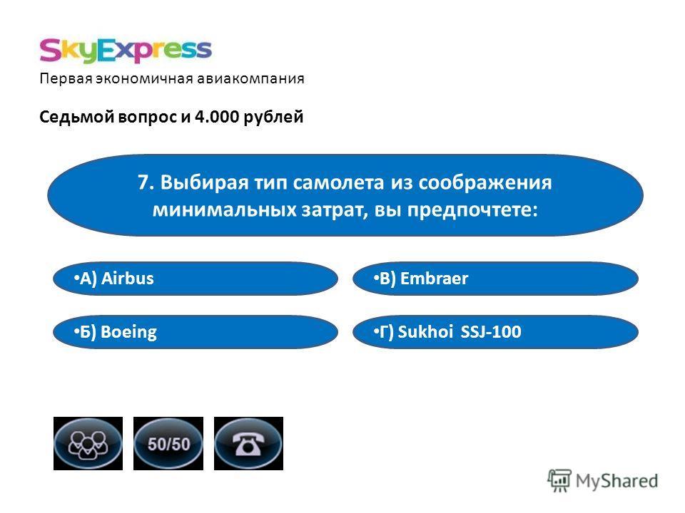 Первая экономичная авиакомпания Седьмой вопрос и 4.000 рублей 7. Выбирая тип самолета из соображения минимальных затрат, вы предпочтете: В) Embraer А) Airbus Б) Boeing Г) Sukhoi SSJ-100