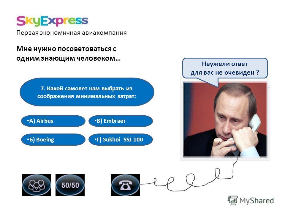 Первая экономичная авиакомпания Мне нужно посоветоваться с одним знающим человеком… 7. Какой самолет нам выбрать из соображения минимальных затрат: В) Embraer А) Airbus Б) Boeing Г) Sukhoi SSJ-100 Неужели ответ для вас не очевиден ?