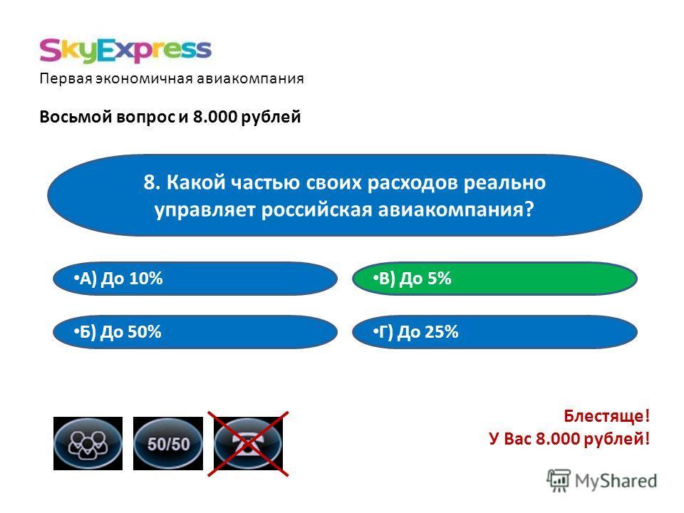 Первая экономичная авиакомпания Восьмой вопрос и 8.000 рублей 8. Какой частью своих расходов реально управляет российская авиакомпания? В) До 5% А) До 10% Б) До 50% Г) До 25% Блестяще! У Вас 8.000 рублей!