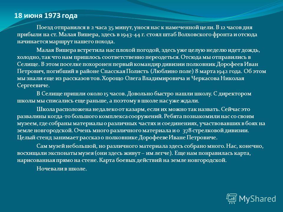 18 июня 1973 года Поезд отправился в 2 часа 35 минут, унося нас к намеченной цели. В 12 часов дня прибыли на ст. Малая Вишера, здесь в 1943-44 г. стоял штаб Волховского фронта и отсюда начинается маршрут нашего похода. Малая Вишера встретила нас плох