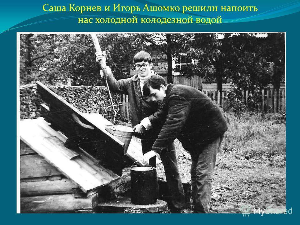 Саша Корнев и Игорь Ашомко решили напоить нас холодной колодезной водой