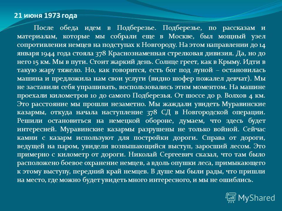 21 июня 1973 года После обеда идем в Подберезье. Подберезье, по рассказам и материалам, которые мы собрали еще в Москве, был мощный узел сопротивления немцев на подступах к Новгороду. На этом направлении до 14 января 1944 года стояла 378 Краснознамен