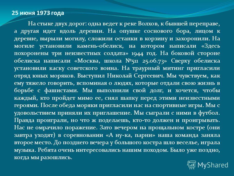 25 июня 1973 года На стыке двух дорог: одна ведет к реке Волхов, к бывшей переправе, а другая идет вдоль деревни. На опушке соснового бора, лицом к деревне, вырыли могилу, сложили останки в корзину и захоронили. На могиле установили камень-обелиск, н