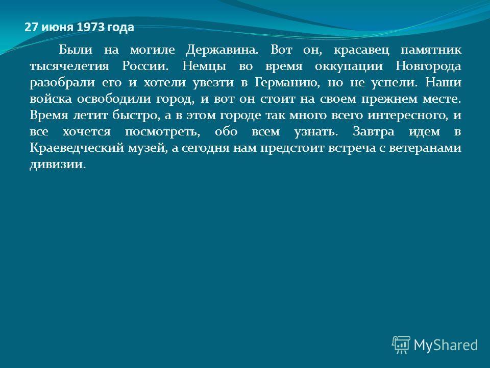 27 июня 1973 года Были на могиле Державина. Вот он, красавец памятник тысячелетия России. Немцы во время оккупации Новгорода разобрали его и хотели увезти в Германию, но не успели. Наши войска освободили город, и вот он стоит на своем прежнем месте.