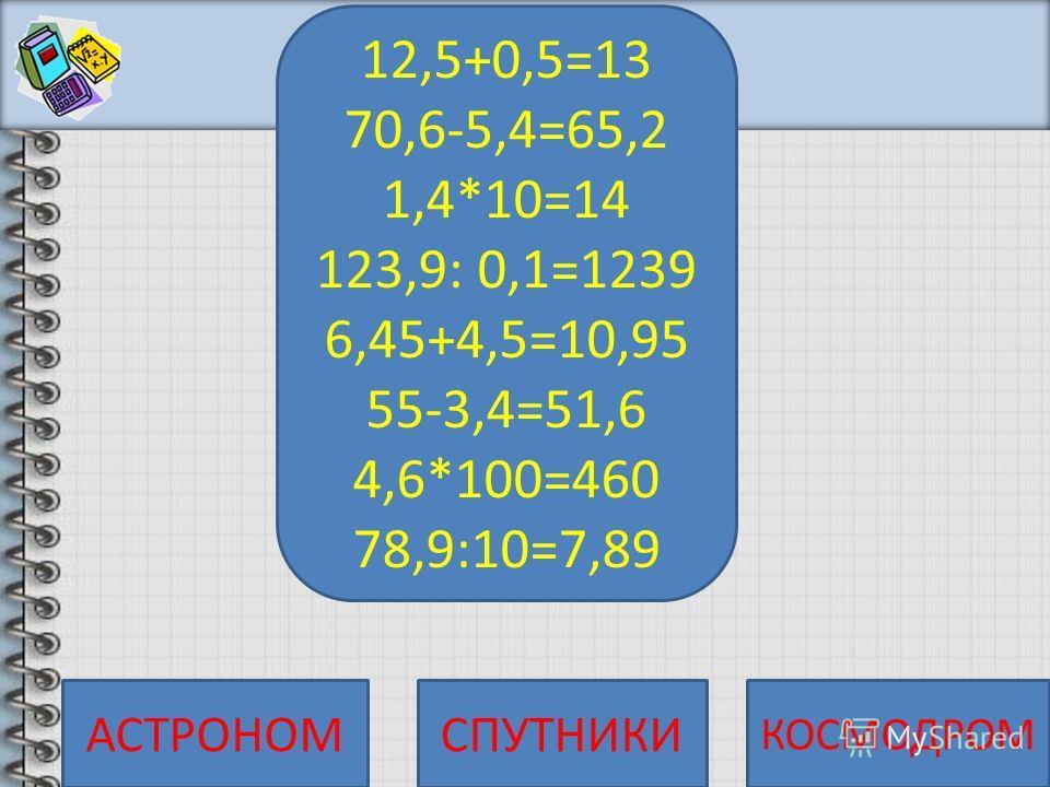 12,5+0,5= 70,6-5,4= 1,4*10= 123,9: 0,1= 6,45+4,5= 55-3,4= 4,6*100= 78,9:10=