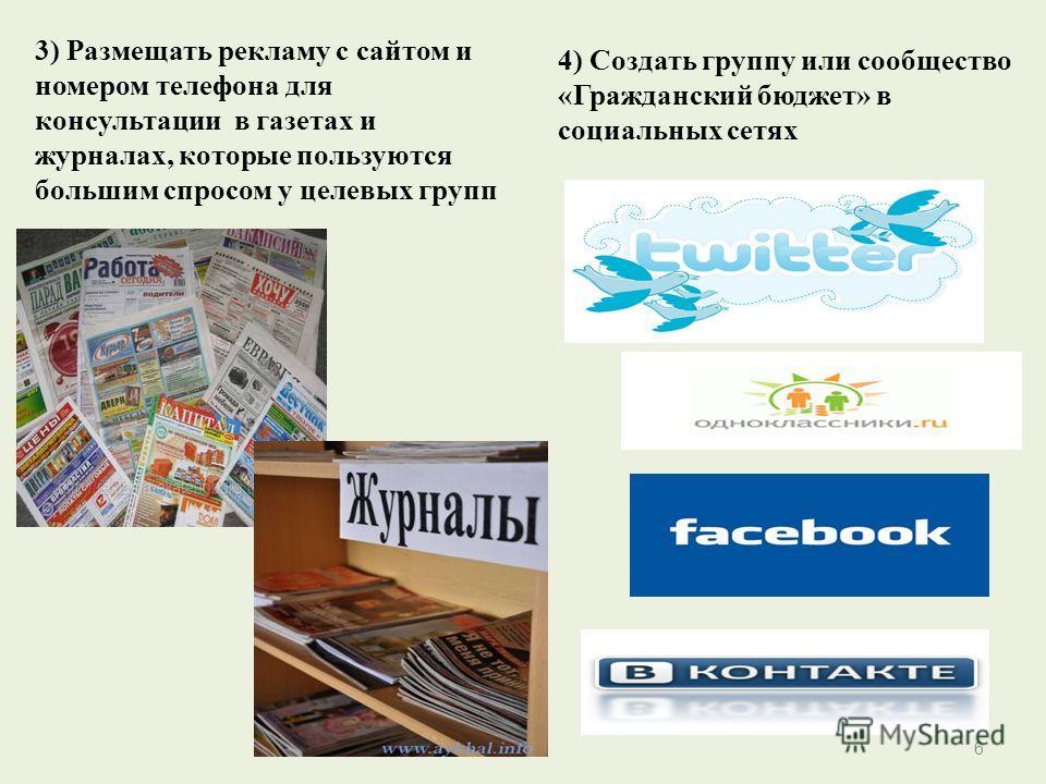 3) Размещать рекламу с сайтом и номером телефона для консультации в газетах и журналах, которые пользуются большим спросом у целевых групп 4) Создать группу или сообщество «Гражданский бюджет» в социальных сетях 6