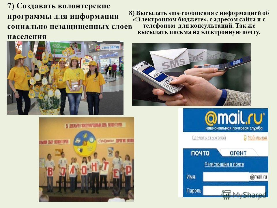 7) Создавать волонтерские программы для информация социально незащищенных слоев населения 8) Высылать sms-сообщения с информацией об «Электронном бюджете», с адресом сайта и с телефоном для консультаций. Так же высылать письма на электронную почту. 8