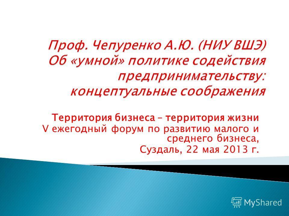 Территория бизнеса – территория жизни V ежегодный форум по развитию малого и среднего бизнеса, Суздаль, 22 мая 2013 г.