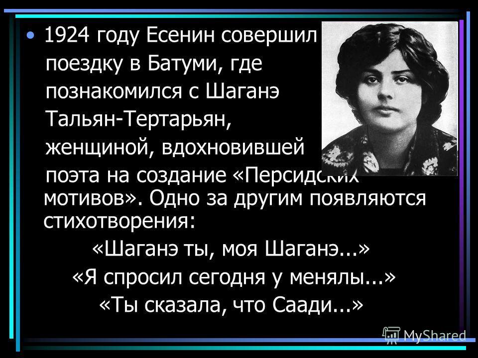 1924 году Есенин совершил поездку в Батуми, где познакомился с Шаганэ Тальян-Тертарьян, женщиной, вдохновившей поэта на создание «Персидских мотивов». Одно за другим появляются стихотворения: «Шаганэ ты, моя Шаганэ...» «Я спросил сегодня у менялы...»