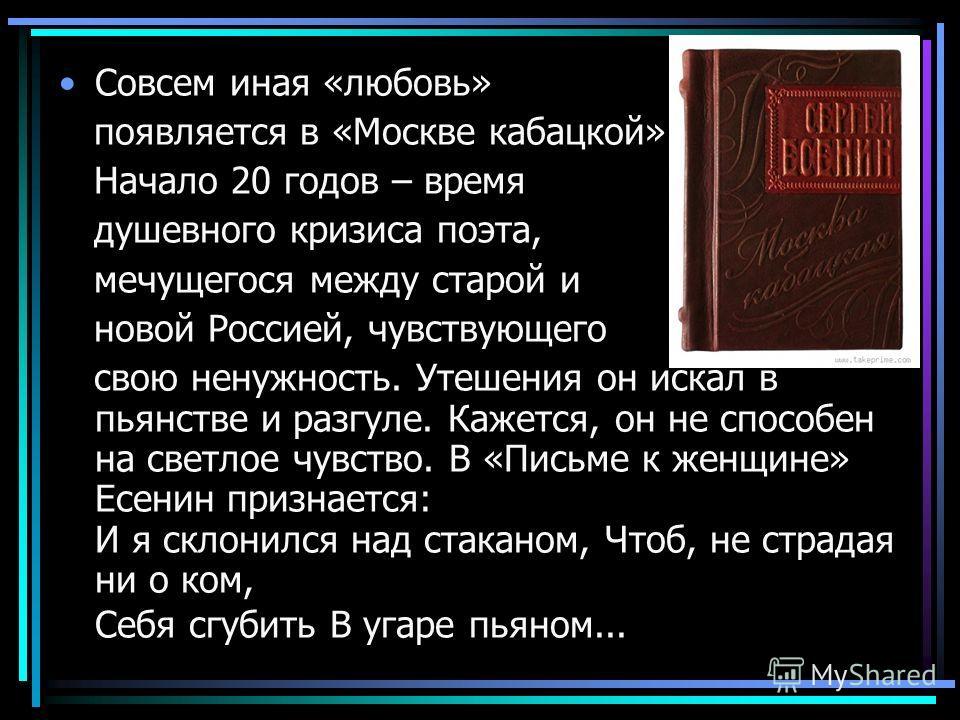 Совсем иная «любовь» появляется в «Москве кабацкой». Начало 20 годов – время душевного кризиса поэта, мечущегося между старой и новой Россией, чувствующего свою ненужность. Утешения он искал в пьянстве и разгуле. Кажется, он не способен на светлое чу